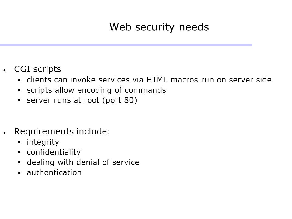 Web security needs CGI scripts  clients can invoke services via HTML macros run on server side  scripts allow encoding of commands  server runs at root (port 80) Requirements include:  integrity  confidentiality  dealing with denial of service  authentication