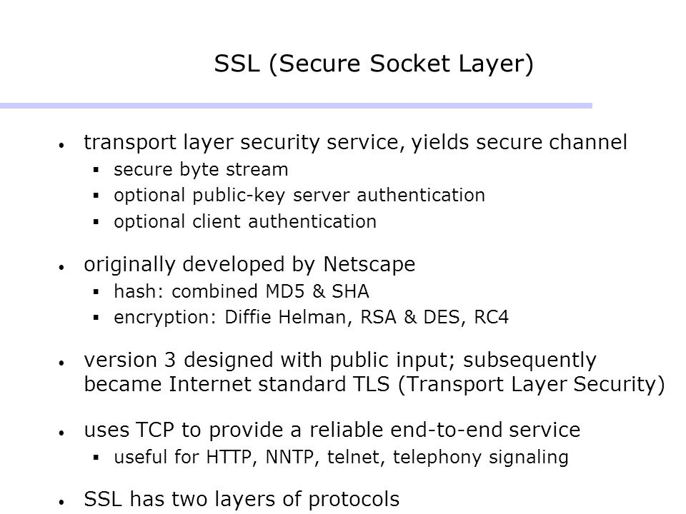 SSL (Secure Socket Layer) transport layer security service, yields secure channel  secure byte stream  optional public-key server authentication  o