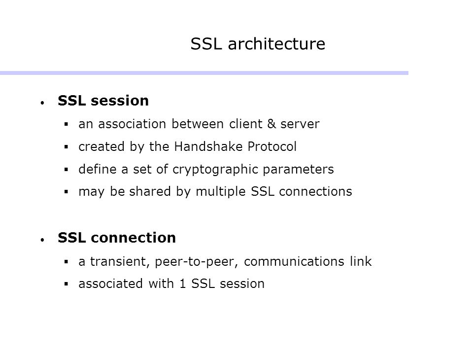 SSL session  an association between client & server  created by the Handshake Protocol  define a set of cryptographic parameters  may be shared by multiple SSL connections SSL connection  a transient, peer-to-peer, communications link  associated with 1 SSL session