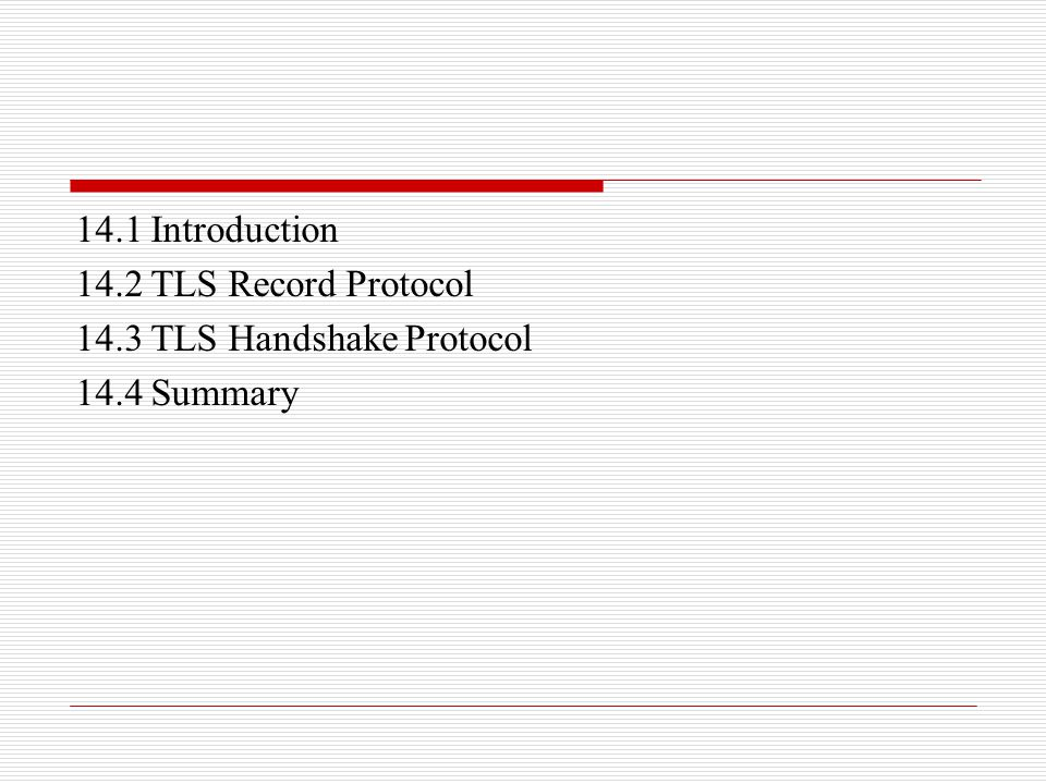 14.1 Introduction 14.2 TLS Record Protocol 14.3 TLS Handshake Protocol 14.4 Summary