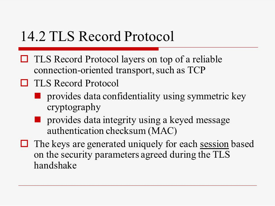 14.2 TLS Record Protocol  TLS Record Protocol layers on top of a reliable connection-oriented transport, such as TCP  TLS Record Protocol provides data confidentiality using symmetric key cryptography provides data integrity using a keyed message authentication checksum (MAC)  The keys are generated uniquely for each session based on the security parameters agreed during the TLS handshake