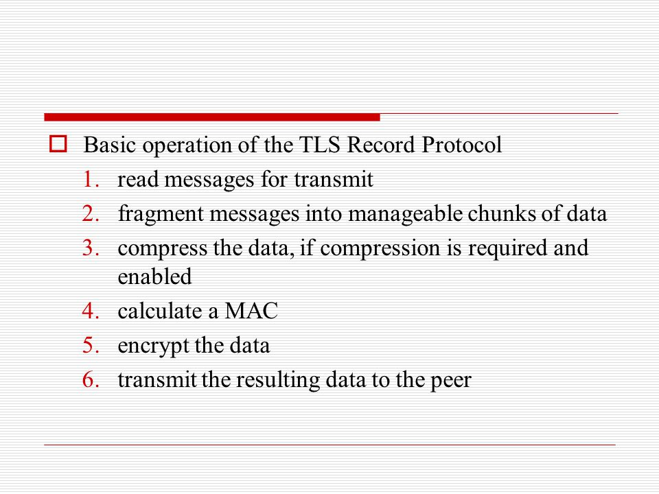  Basic operation of the TLS Record Protocol 1.read messages for transmit 2.fragment messages into manageable chunks of data 3.compress the data, if compression is required and enabled 4.calculate a MAC 5.encrypt the data 6.transmit the resulting data to the peer