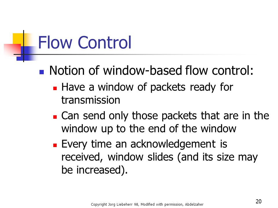Copyright Jorg Liebeherr 98, Modified with permission, Abdelzaher 20 Flow Control Notion of window-based flow control: Have a window of packets ready