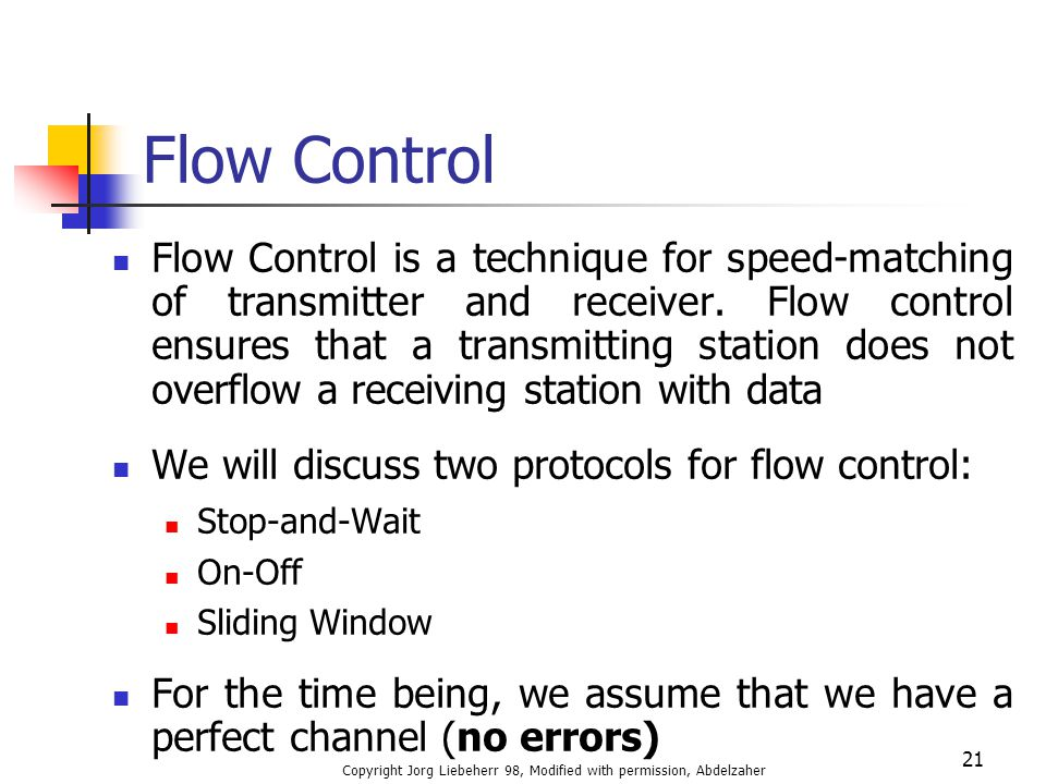 Copyright Jorg Liebeherr 98, Modified with permission, Abdelzaher 21 Flow Control Flow Control is a technique for speed-matching of transmitter and re