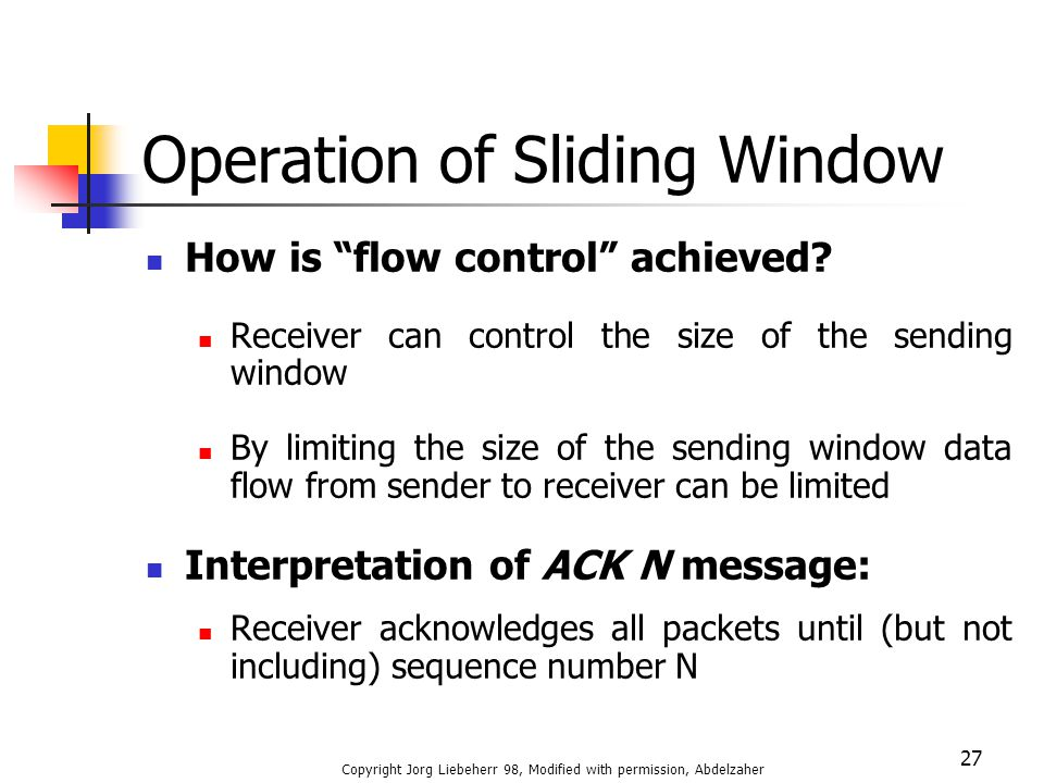"Copyright Jorg Liebeherr 98, Modified with permission, Abdelzaher 27 Operation of Sliding Window How is ""flow control"" achieved? Receiver can control"