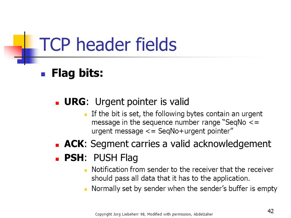 Copyright Jorg Liebeherr 98, Modified with permission, Abdelzaher 42 TCP header fields Flag bits: URG: Urgent pointer is valid If the bit is set, the