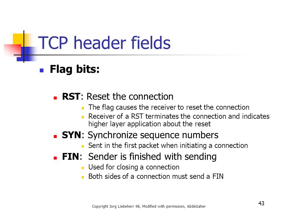 Copyright Jorg Liebeherr 98, Modified with permission, Abdelzaher 43 TCP header fields Flag bits: RST: Reset the connection The flag causes the receiv