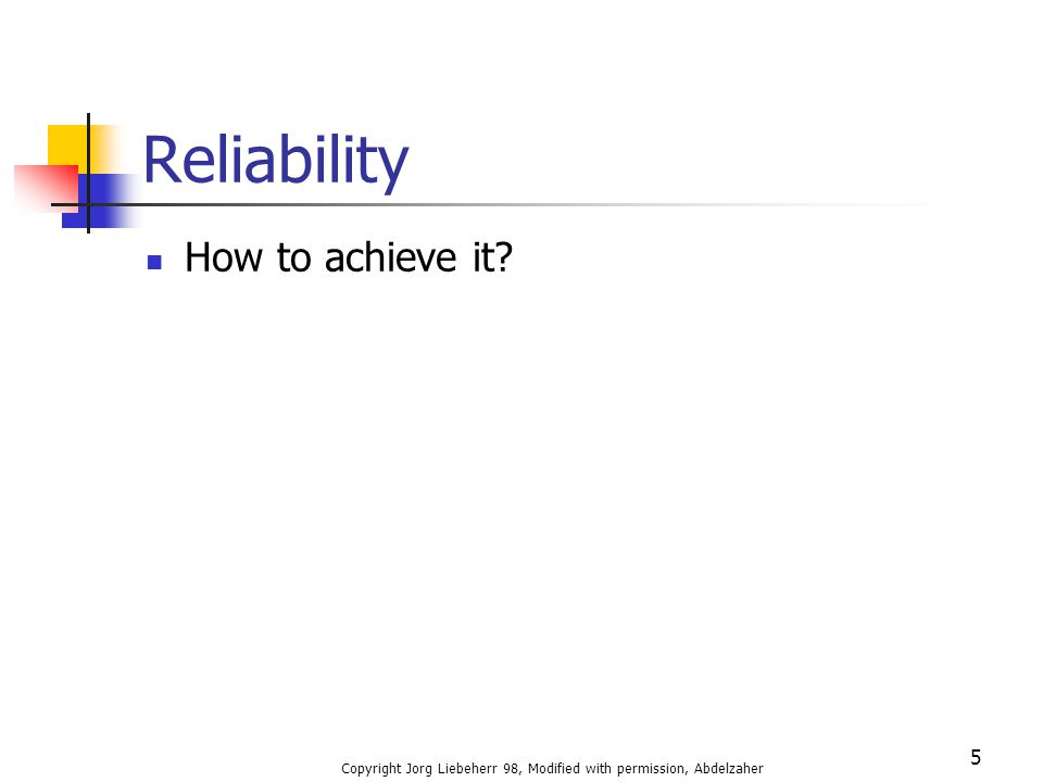 Copyright Jorg Liebeherr 98, Modified with permission, Abdelzaher 5 Reliability How to achieve it?