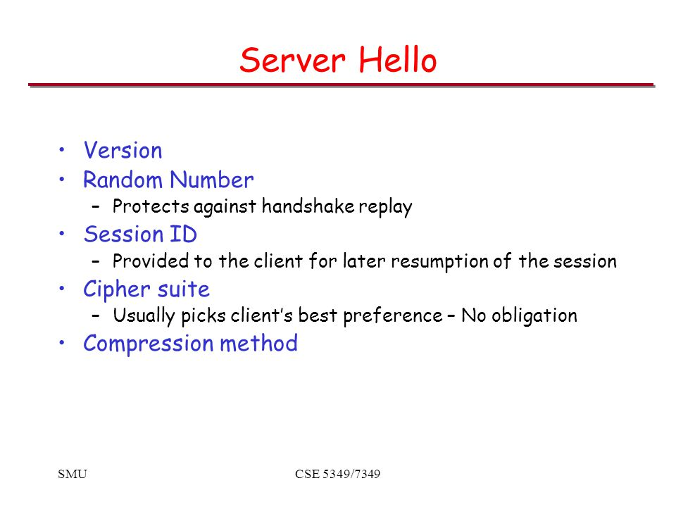 SMUCSE 5349/7349 Server Hello Version Random Number –Protects against handshake replay Session ID –Provided to the client for later resumption of the session Cipher suite –Usually picks client's best preference – No obligation Compression method