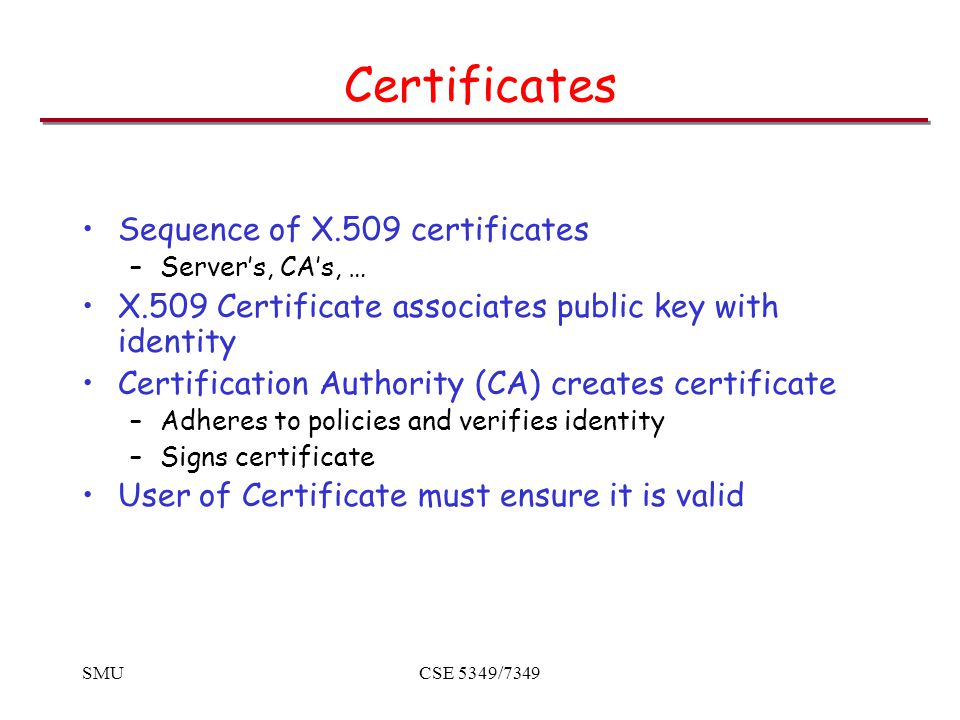 SMUCSE 5349/7349 Certificates Sequence of X.509 certificates –Server's, CA's, … X.509 Certificate associates public key with identity Certification Authority (CA) creates certificate –Adheres to policies and verifies identity –Signs certificate User of Certificate must ensure it is valid