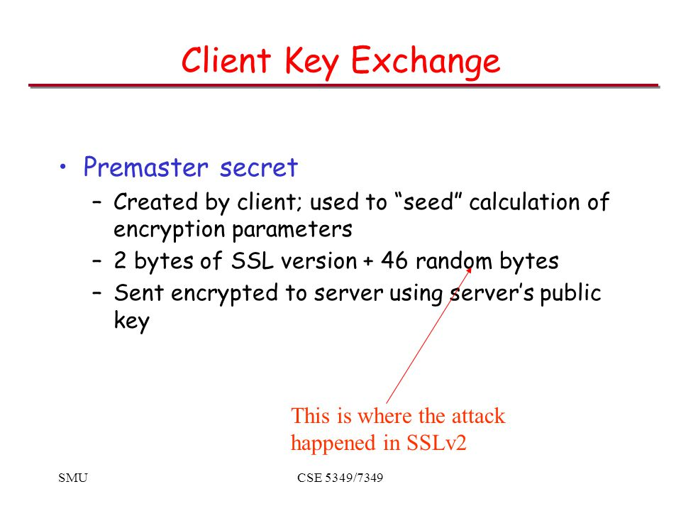 SMUCSE 5349/7349 Client Key Exchange Premaster secret –Created by client; used to seed calculation of encryption parameters –2 bytes of SSL version + 46 random bytes –Sent encrypted to server using server's public key This is where the attack happened in SSLv2
