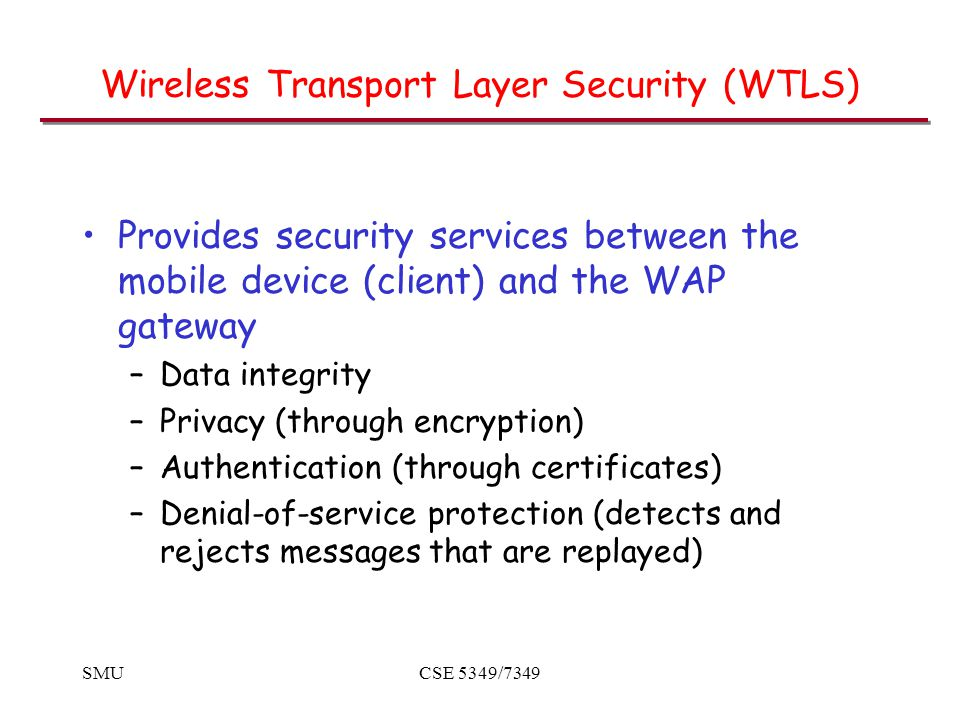 SMUCSE 5349/7349 Wireless Transport Layer Security (WTLS) Provides security services between the mobile device (client) and the WAP gateway –Data integrity –Privacy (through encryption) –Authentication (through certificates) –Denial-of-service protection (detects and rejects messages that are replayed)