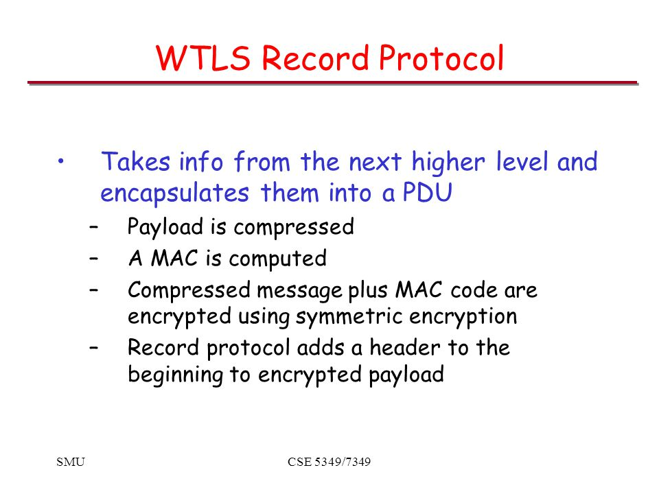 SMUCSE 5349/7349 WTLS Record Protocol Takes info from the next higher level and encapsulates them into a PDU –Payload is compressed –A MAC is computed –Compressed message plus MAC code are encrypted using symmetric encryption –Record protocol adds a header to the beginning to encrypted payload