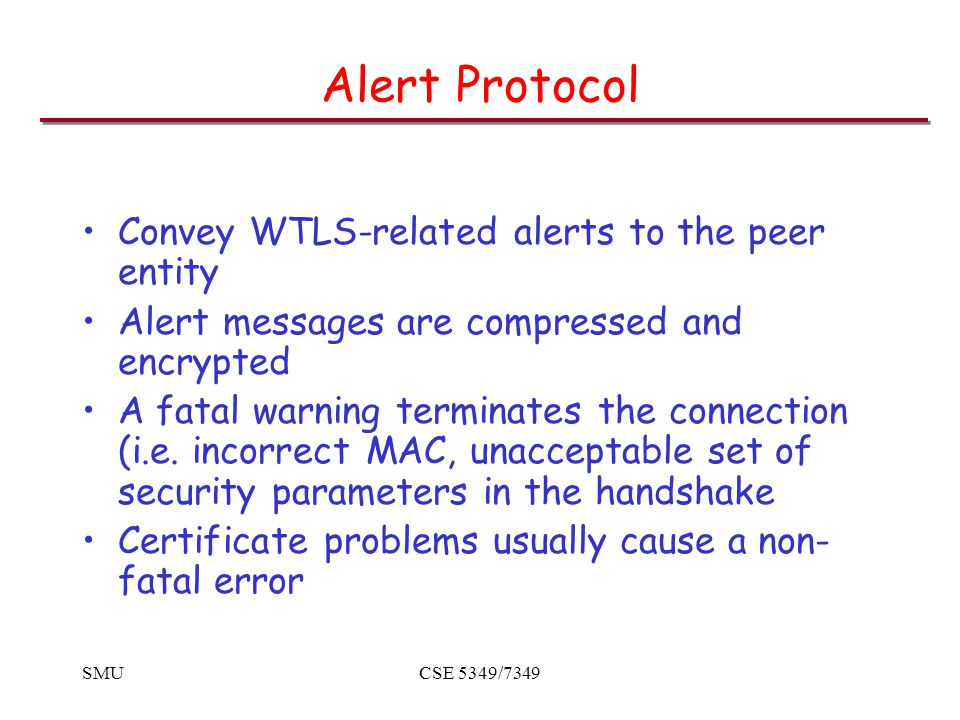 SMUCSE 5349/7349 Alert Protocol Convey WTLS-related alerts to the peer entity Alert messages are compressed and encrypted A fatal warning terminates the connection (i.e.