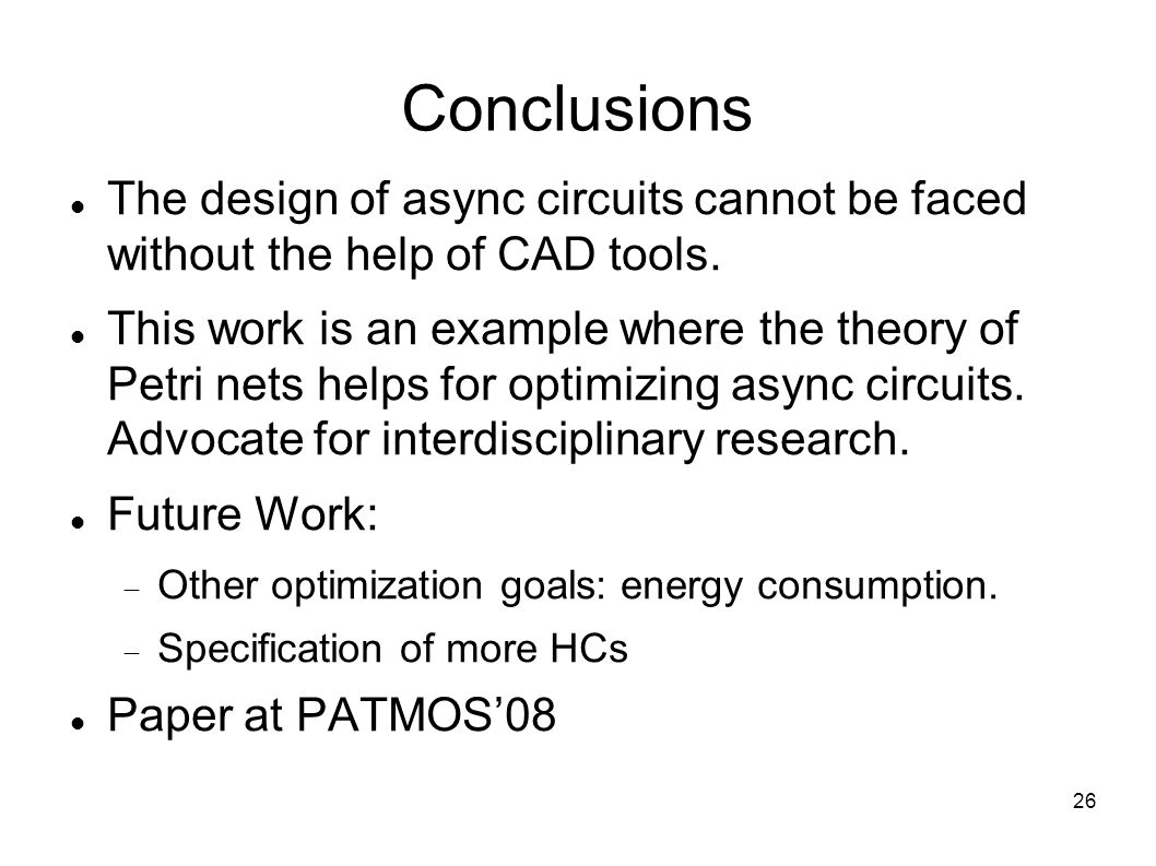 26 Conclusions The design of async circuits cannot be faced without the help of CAD tools.