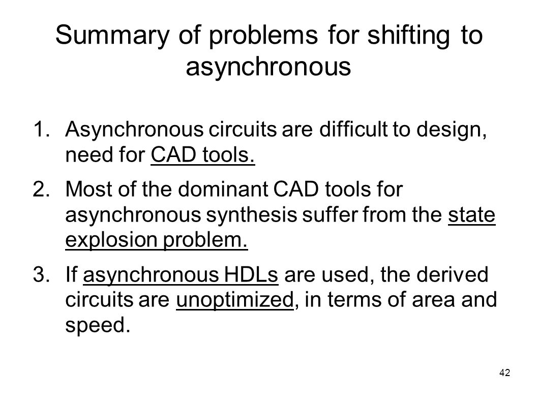 42 Summary of problems for shifting to asynchronous  Asynchronous circuits are difficult to design, need for CAD tools.