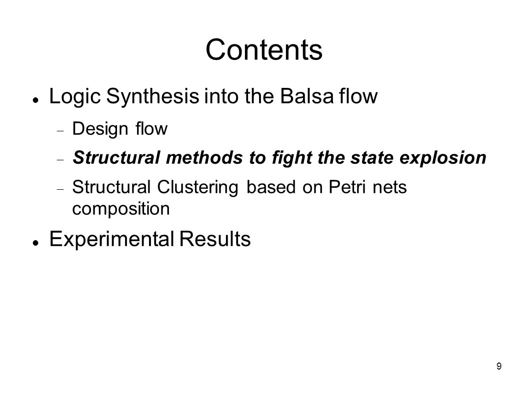 9 Contents Logic Synthesis into the Balsa flow  Design flow  Structural methods to fight the state explosion  Structural Clustering based on Petri nets composition Experimental Results