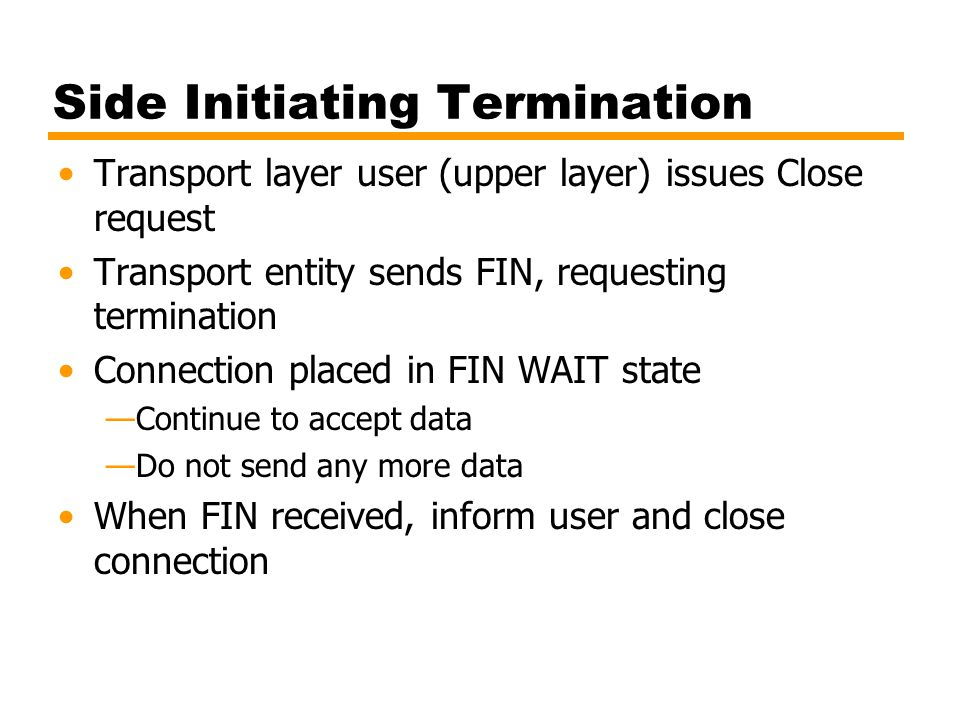 Side Not Initiating Termination When FIN received —Transport entity informs its user (upper layer) and place connection in CLOSE WAIT state Continue to transmit data as received from its user When the user of transport entity issues CLOSE primitive —Transport entity sends FIN —Connection closed This procedure ensures that —both sides received all outstanding data —both sides agree to terminate —Thus, graceful termination