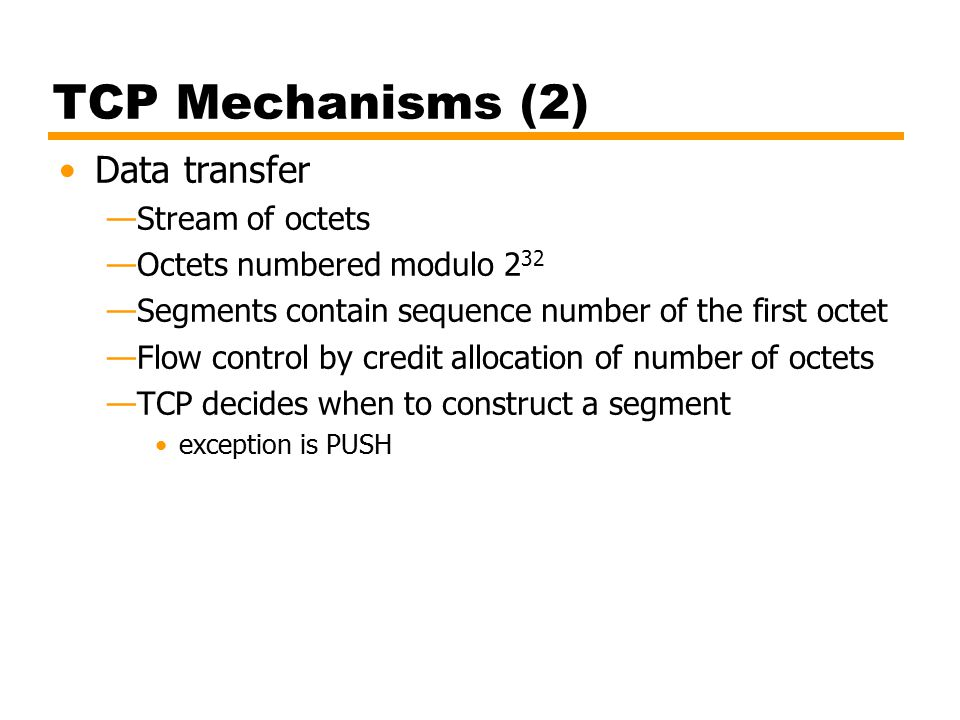 TCP Mechanisms (3) Connection termination —Graceful close TCP user issues CLOSE primitive Transport entity sets FIN flag on last segment sent —Abrupt termination by ABORT primitive issued by TCP user TCP entity abandons all attempts to send or receive data RST segment transmitted
