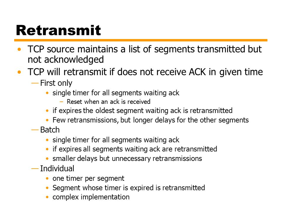 Acknowledgement Immediate —Immediately send an ack message without data —limits unnecessary retransmissions —increase the traffic by acks Cumulative —Wait for outgoing data and then add cumulative ack to the data segment (piggybacking) —typical method —problem in estimating timer values for retransmissions at the sender