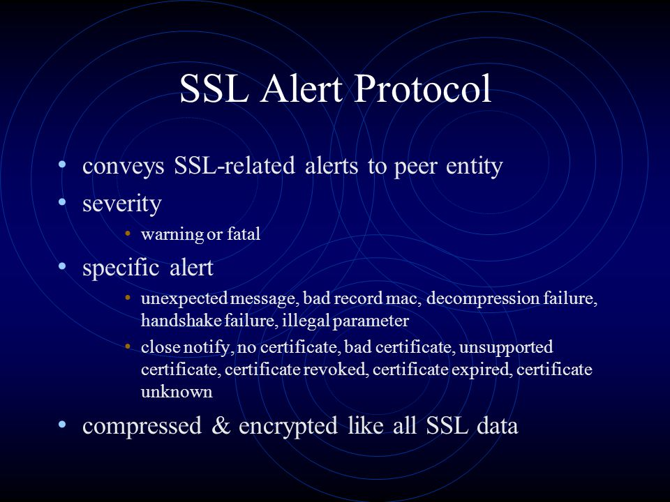 SSL Alert Protocol conveys SSL-related alerts to peer entity severity warning or fatal specific alert unexpected message, bad record mac, decompressio