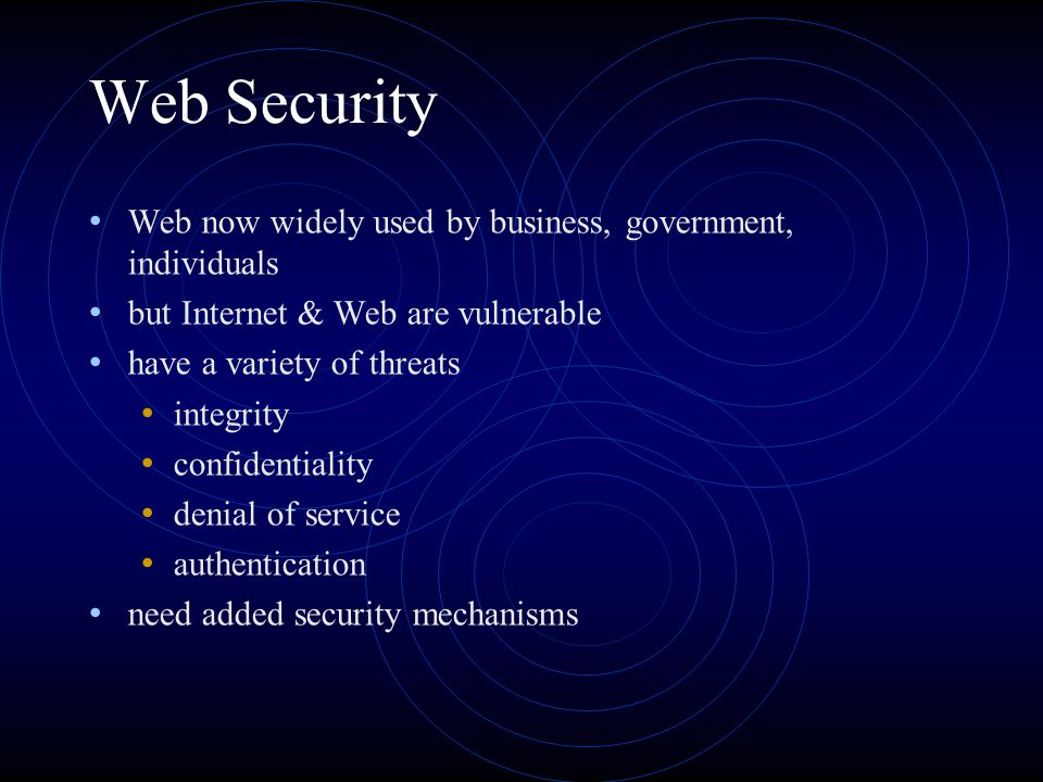 Web Security Web now widely used by business, government, individuals but Internet & Web are vulnerable have a variety of threats integrity confidenti