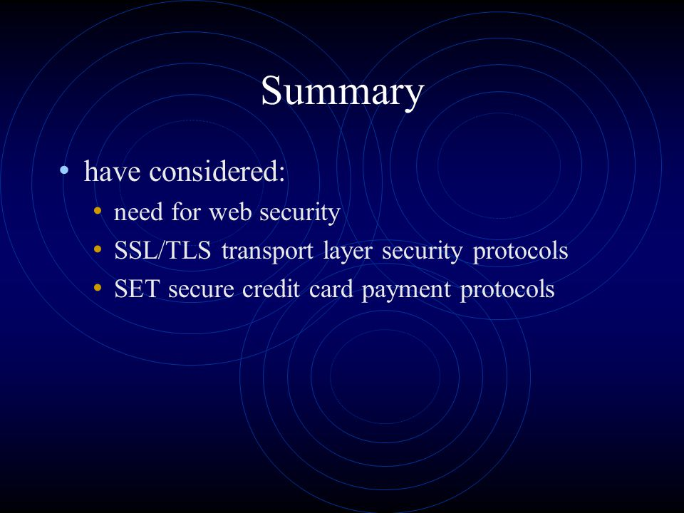 Summary have considered: need for web security SSL/TLS transport layer security protocols SET secure credit card payment protocols