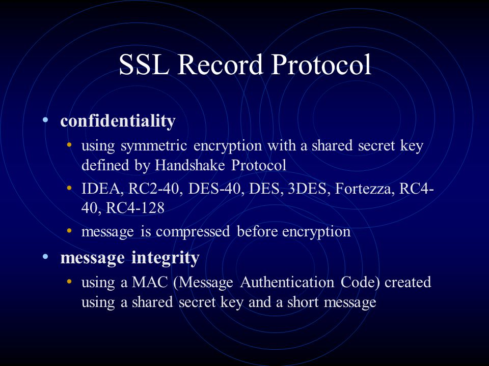 SSL Record Protocol confidentiality using symmetric encryption with a shared secret key defined by Handshake Protocol IDEA, RC2-40, DES-40, DES, 3DES,