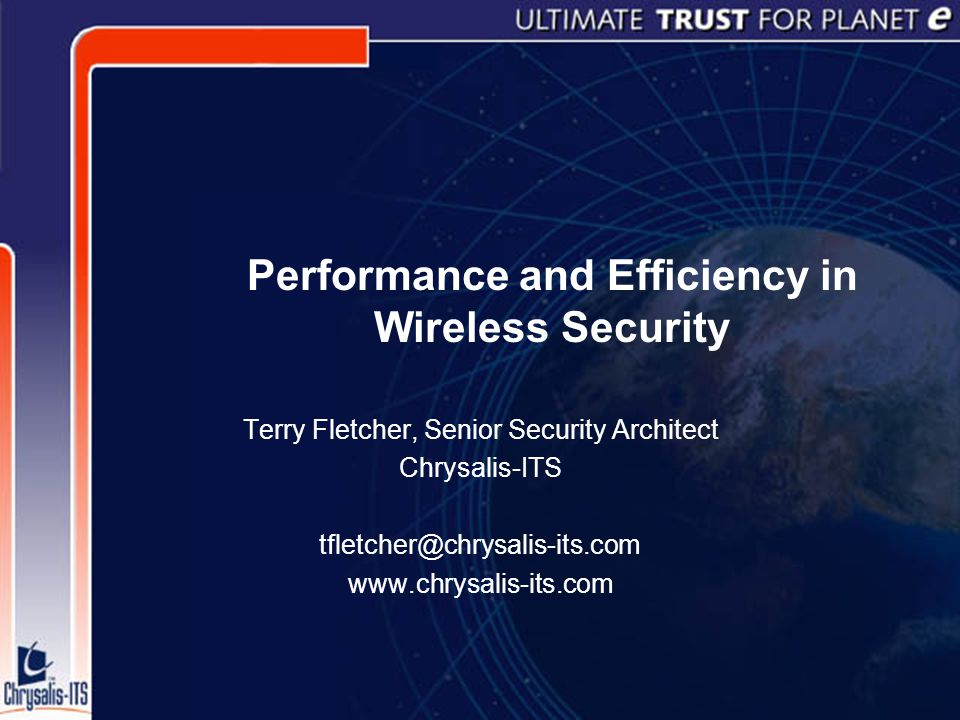 Performance and Efficiency in Wireless Security Terry Fletcher, Senior Security Architect Chrysalis-ITS tfletcher@chrysalis-its.com www.chrysalis-its.com