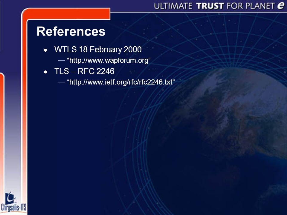 References  WTLS 18 February 2000  http://www.wapforum.org  TLS – RFC 2246  http://www.ietf.org/rfc/rfc2246.txt