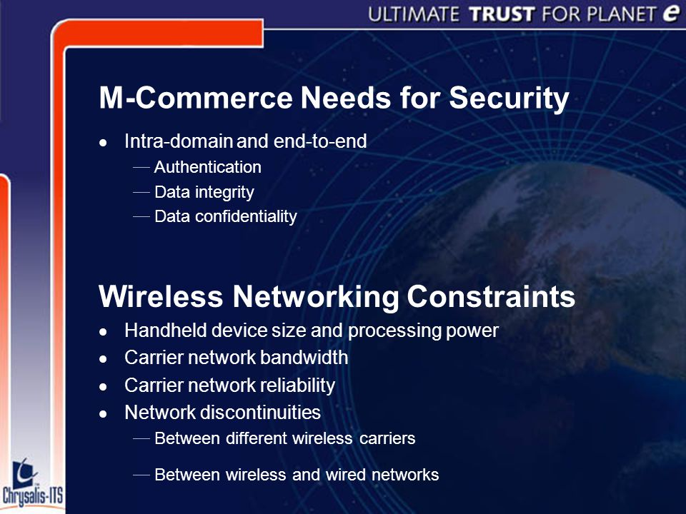 M-Commerce Needs for Security  Intra-domain and end-to-end  Authentication  Data integrity  Data confidentiality Wireless Networking Constraints  Handheld device size and processing power  Carrier network bandwidth  Carrier network reliability  Network discontinuities  Between different wireless carriers  Between wireless and wired networks