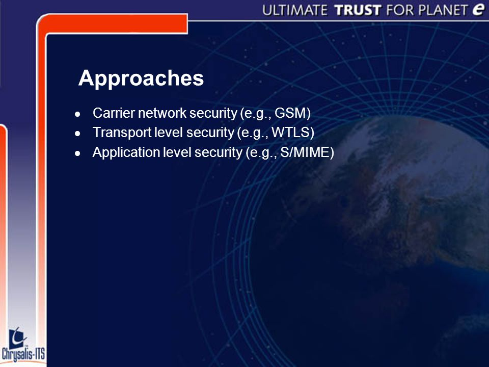 Approaches  Carrier network security (e.g., GSM)  Transport level security (e.g., WTLS)  Application level security (e.g., S/MIME)