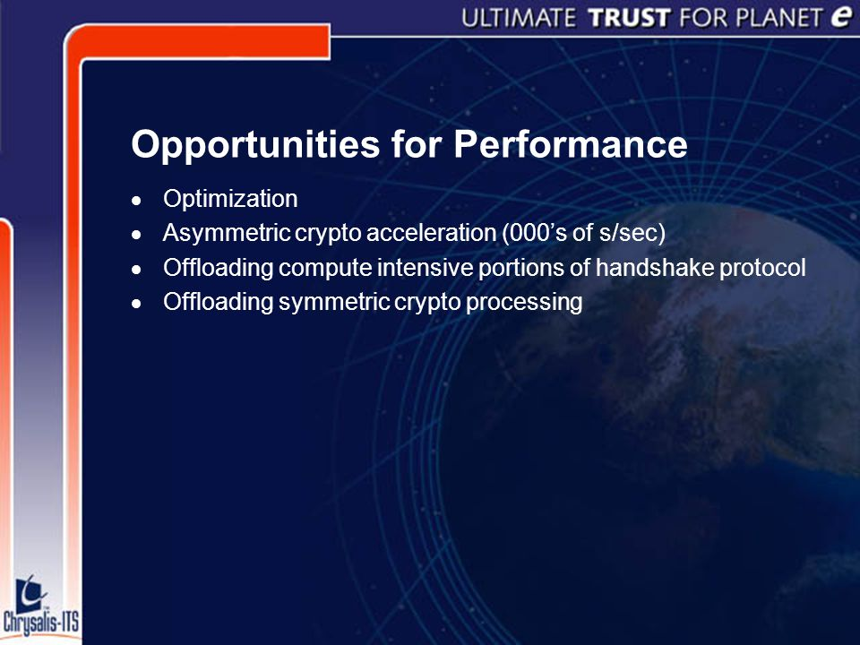 Opportunities for Performance  Optimization  Asymmetric crypto acceleration (000's of s/sec)  Offloading compute intensive portions of handshake protocol  Offloading symmetric crypto processing