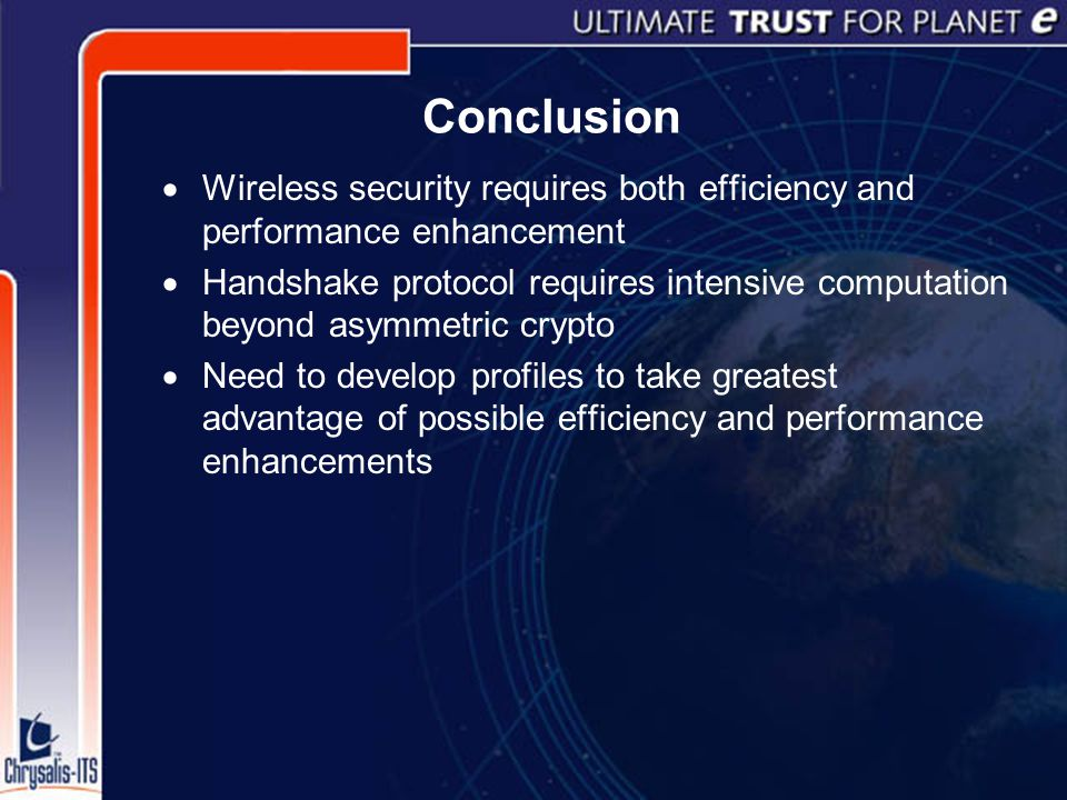 Conclusion  Wireless security requires both efficiency and performance enhancement  Handshake protocol requires intensive computation beyond asymmetric crypto  Need to develop profiles to take greatest advantage of possible efficiency and performance enhancements