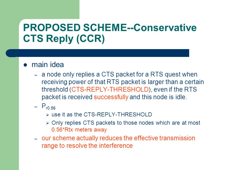PROPOSED SCHEME--Conservative CTS Reply (CCR) main idea – a node only replies a CTS packet for a RTS quest when receiving power of that RTS packet is larger than a certain threshold (CTS-REPLY-THRESHOLD), even if the RTS packet is received successfully and this node is idle.