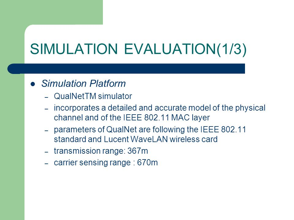 SIMULATION EVALUATION(1/3) Simulation Platform – QualNetTM simulator – incorporates a detailed and accurate model of the physical channel and of the I