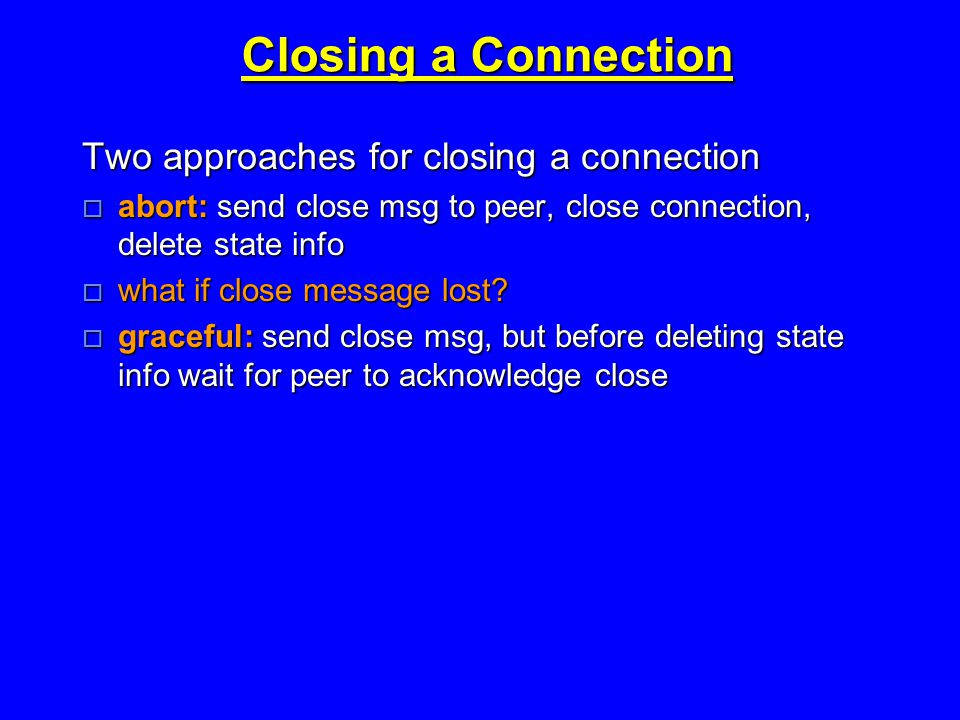 Closing a Connection Two approaches for closing a connection  abort: send close msg to peer, close connection, delete state info  what if close message lost.