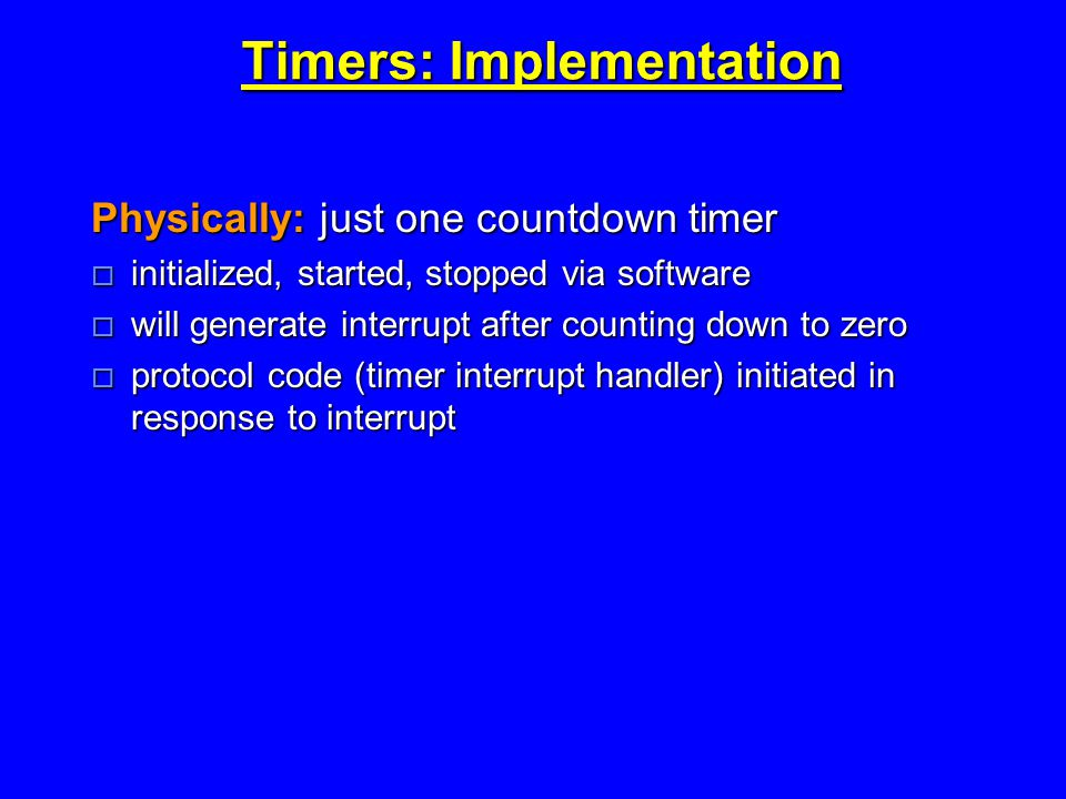 Timers: Implementation Physically: just one countdown timer  initialized, started, stopped via software  will generate interrupt after counting down to zero  protocol code (timer interrupt handler) initiated in response to interrupt