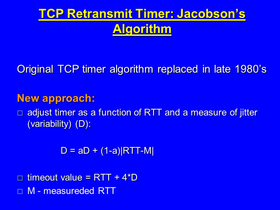 TCP Retransmit Timer: Jacobson's Algorithm Original TCP timer algorithm replaced in late 1980's New approach:  adjust timer as a function of RTT and a measure of jitter (variability) (D): D = aD + (1-a)|RTT-M| D = aD + (1-a)|RTT-M|  timeout value = RTT + 4*D  M - measureded RTT