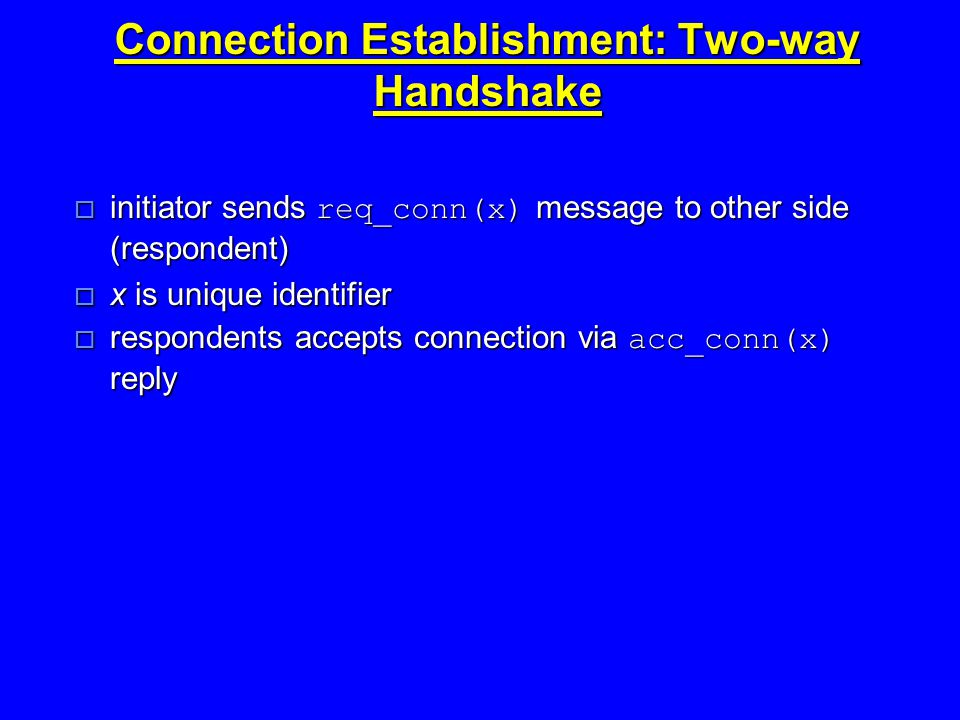 Connection Establishment: Two-way Handshake  initiator sends req_conn(x) message to other side (respondent)  x is unique identifier  respondents accepts connection via acc_conn(x) reply