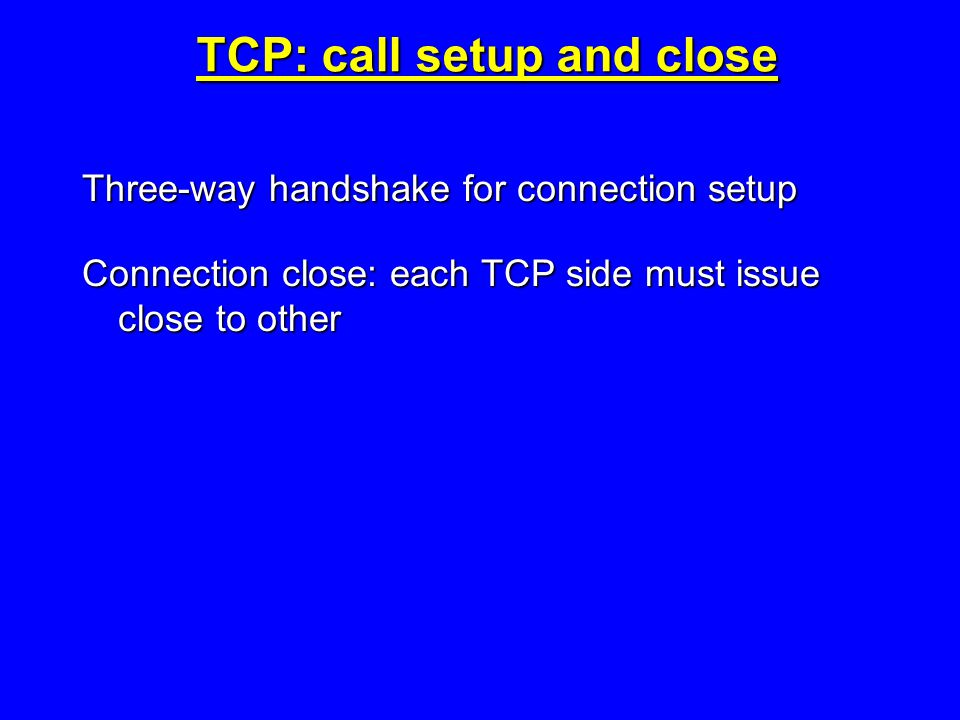 TCP: call setup and close Three-way handshake for connection setup Connection close: each TCP side must issue close to other