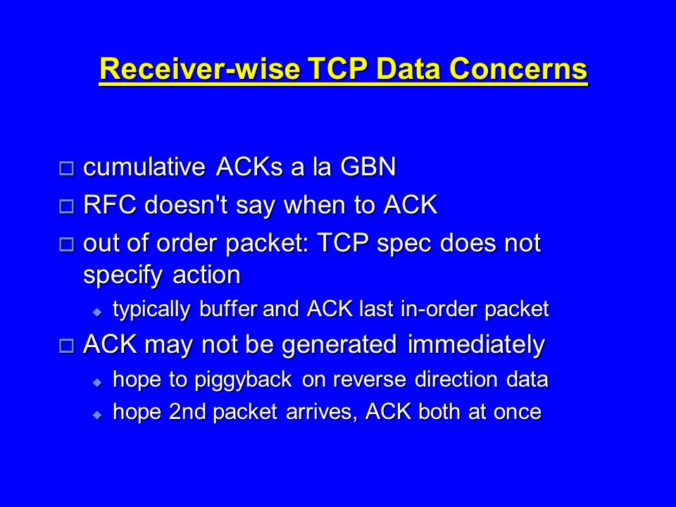 Receiver-wise TCP Data Concerns  cumulative ACKs a la GBN  RFC doesn t say when to ACK  out of order packet: TCP spec does not specify action  typically buffer and ACK last in-order packet  ACK may not be generated immediately  hope to piggyback on reverse direction data  hope 2nd packet arrives, ACK both at once