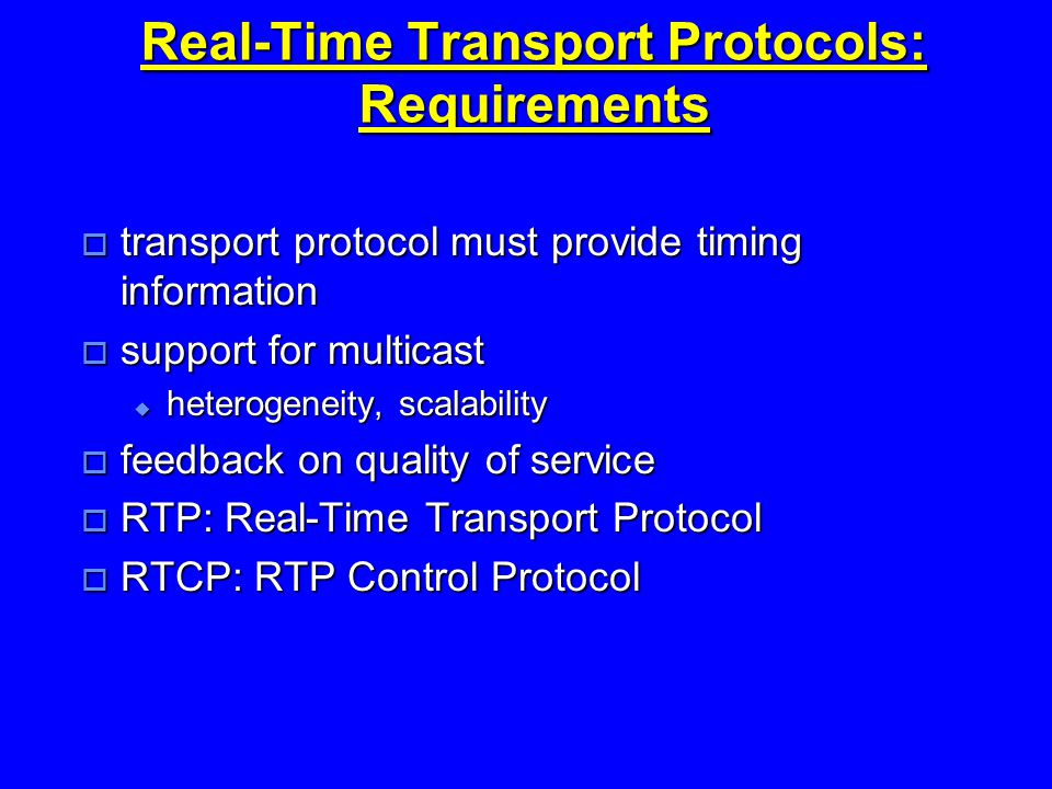 Real-Time Transport Protocols: Requirements  transport protocol must provide timing information  support for multicast  heterogeneity, scalability  feedback on quality of service  RTP: Real-Time Transport Protocol  RTCP: RTP Control Protocol