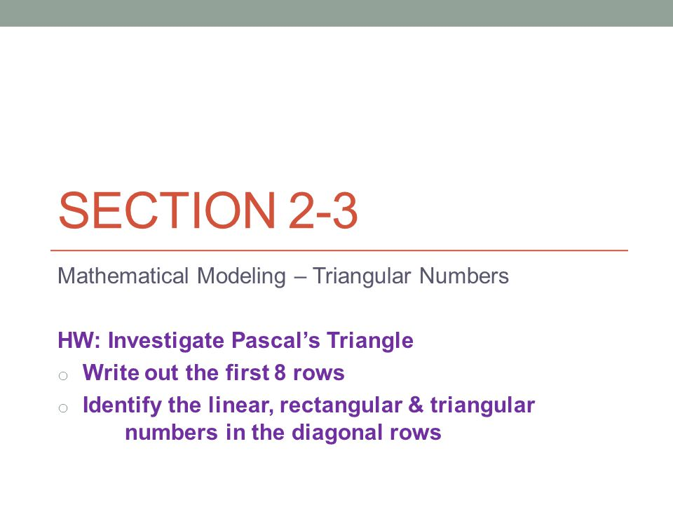 SECTION 2-3 Mathematical Modeling – Triangular Numbers HW: Investigate Pascal's Triangle o Write out the first 8 rows o Identify the linear, rectangular & triangular numbers in the diagonal rows