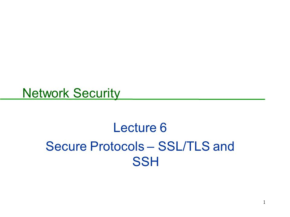 1 Network Security Lecture 6 Secure Protocols – SSL/TLS and SSH