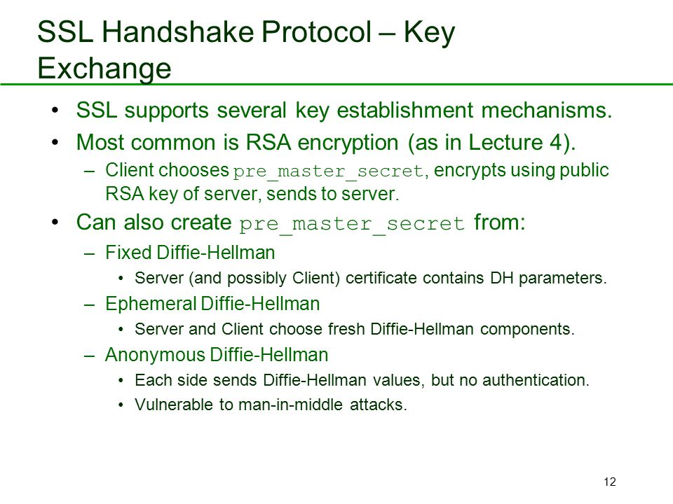 12 SSL Handshake Protocol – Key Exchange SSL supports several key establishment mechanisms. Most common is RSA encryption (as in Lecture 4). –Client c