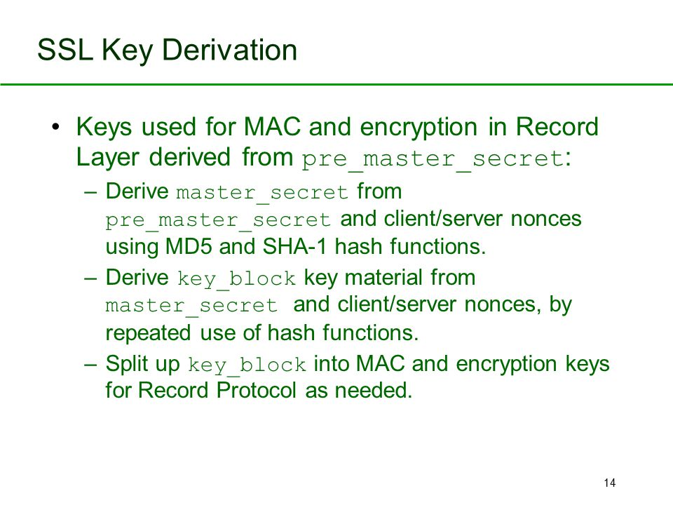 14 SSL Key Derivation Keys used for MAC and encryption in Record Layer derived from pre_master_secret : –Derive master_secret from pre_master_secret a