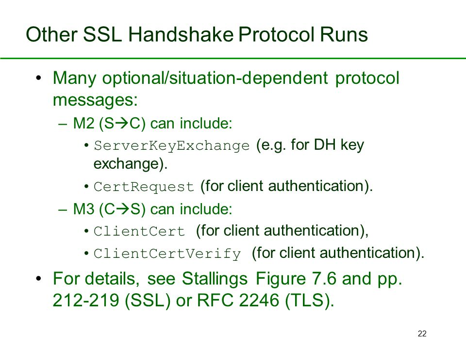 22 Other SSL Handshake Protocol Runs Many optional/situation-dependent protocol messages: –M2 (S  C) can include: ServerKeyExchange (e.g. for DH key