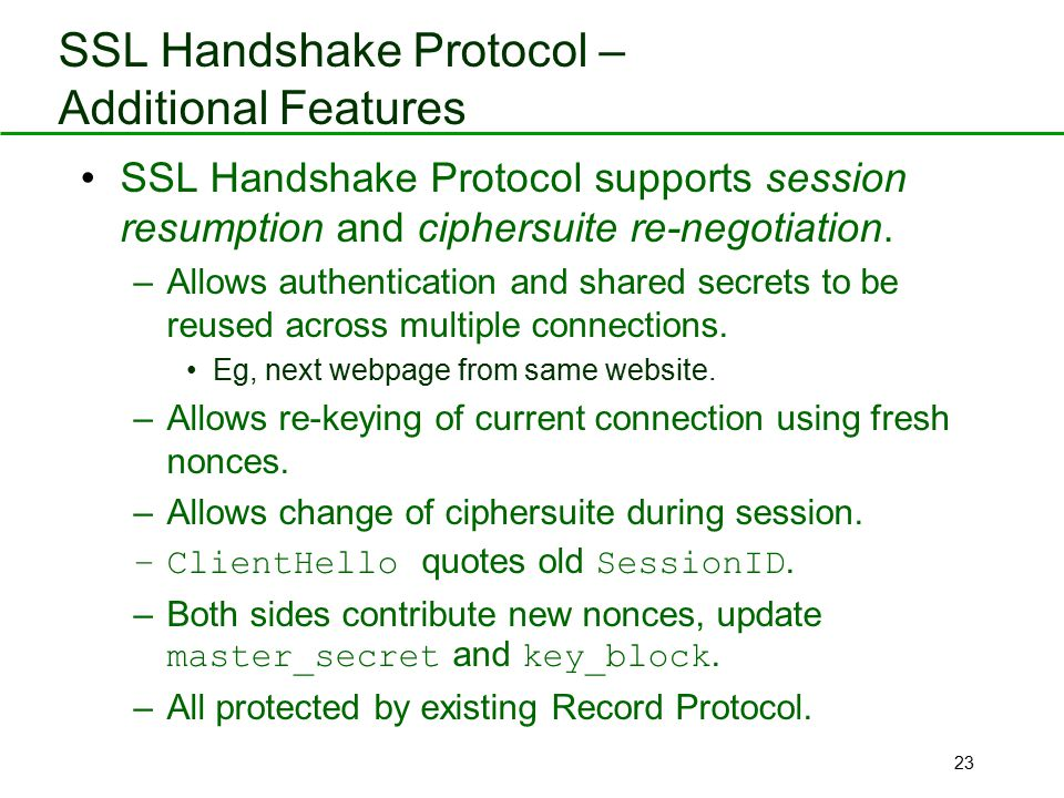 23 SSL Handshake Protocol – Additional Features SSL Handshake Protocol supports session resumption and ciphersuite re-negotiation. –Allows authenticat