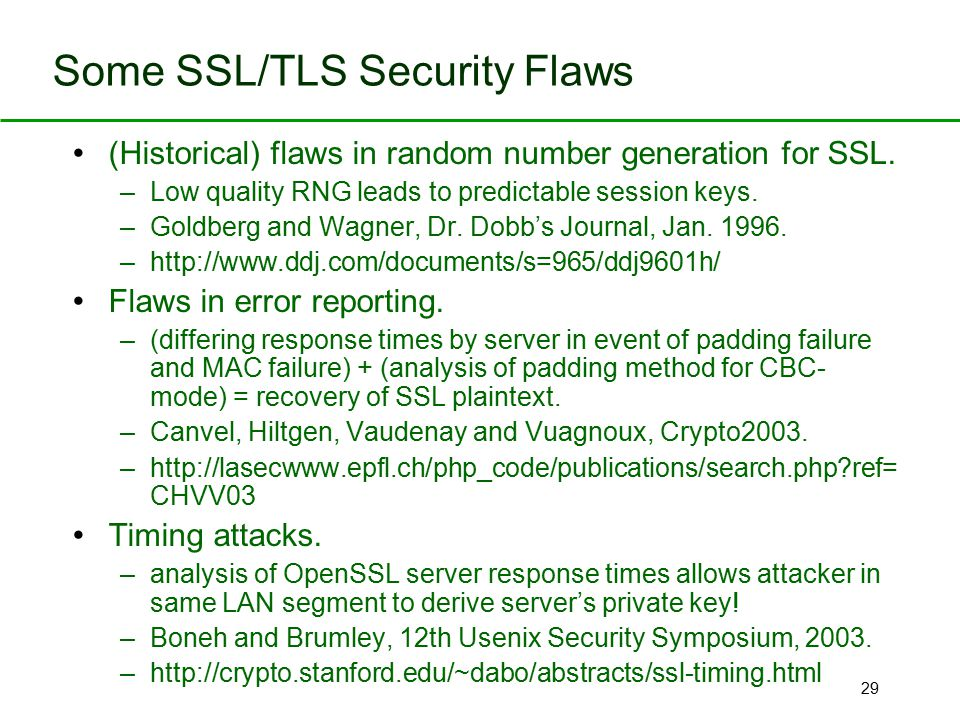 29 Some SSL/TLS Security Flaws (Historical) flaws in random number generation for SSL. –Low quality RNG leads to predictable session keys. –Goldberg a